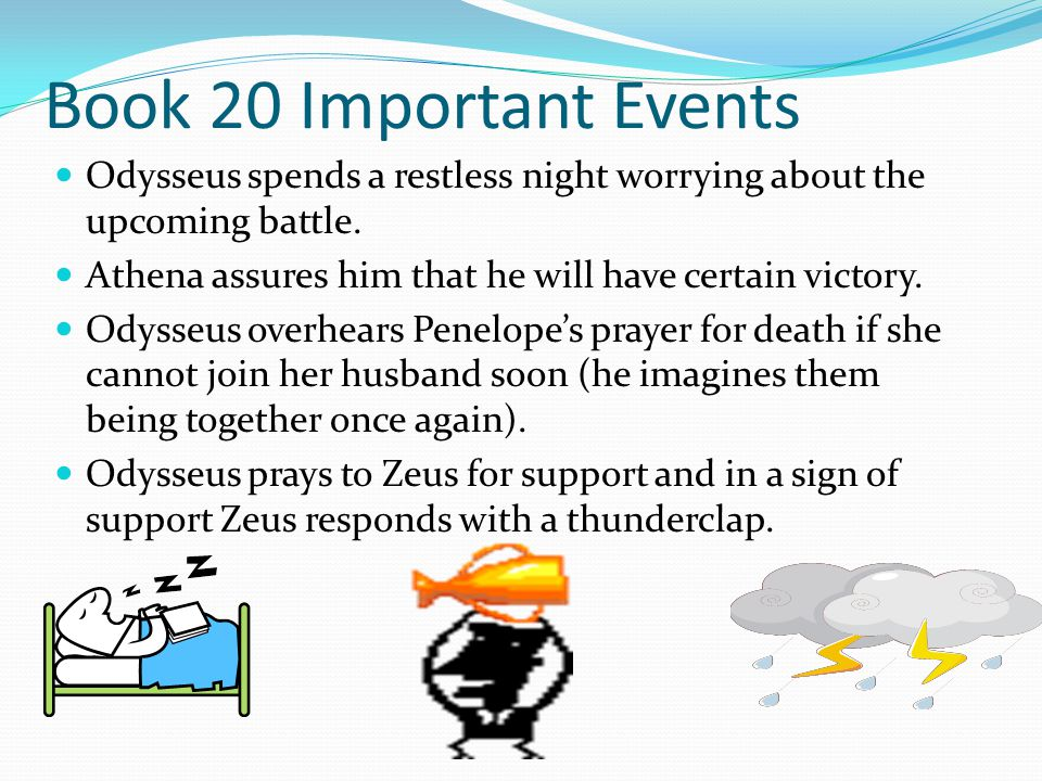 Book 20 Important Events Odysseus spends a restless night worrying about the upcoming battle. Athena assures him that he will have certain victory. Od