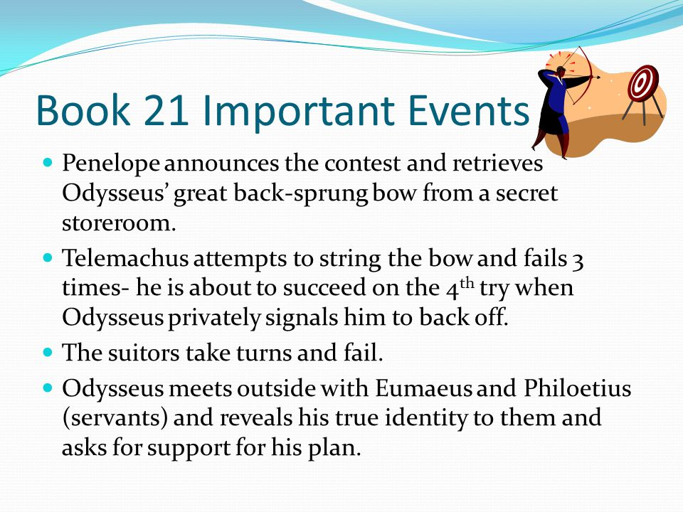 Book 21 Important Events Penelope announces the contest and retrieves Odysseus' great back-sprung bow from a secret storeroom. Telemachus attempts to