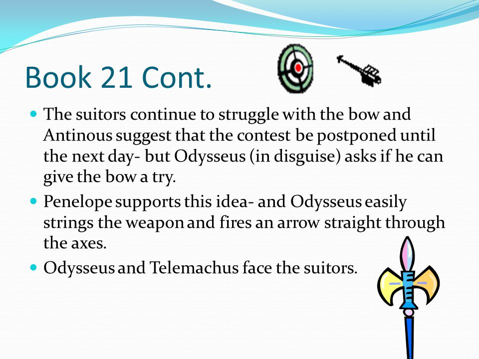 Book 21 Cont. The suitors continue to struggle with the bow and Antinous suggest that the contest be postponed until the next day- but Odysseus (in di