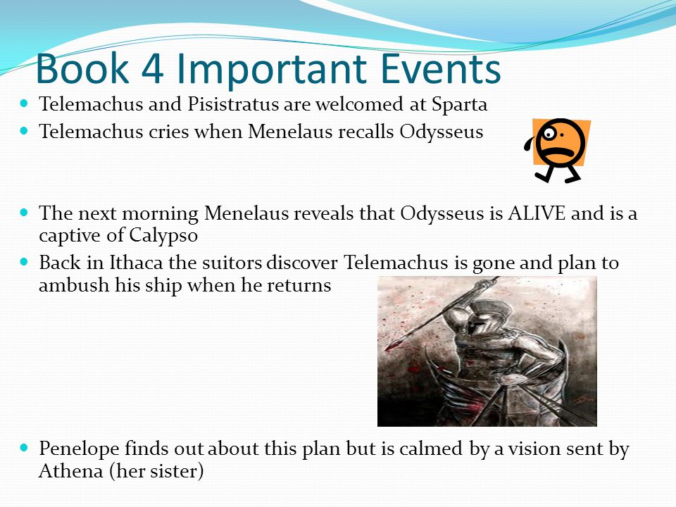 Book 4 Important Events Telemachus and Pisistratus are welcomed at Sparta Telemachus cries when Menelaus recalls Odysseus The next morning Menelaus re