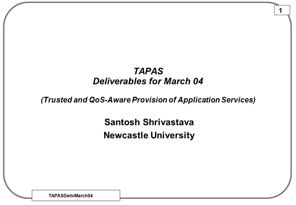 TAPASDelivMarch04 1 TAPAS Deliverables for March 04 (Trusted and QoS-Aware Provision of Application Services) Santosh Shrivastava Newcastle University