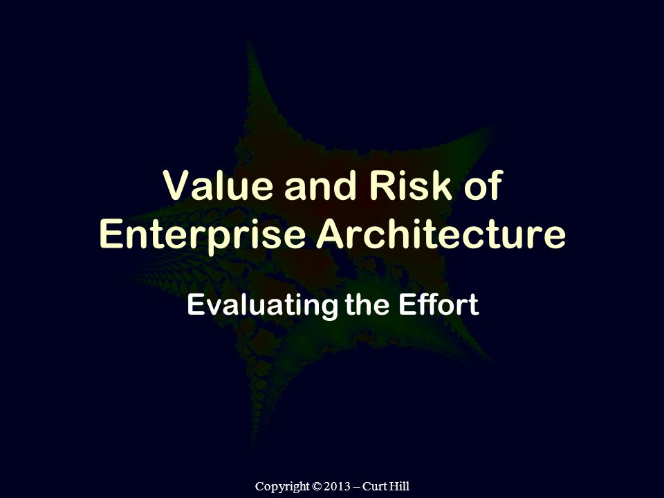 Copyright © 2013 – Curt Hill Value and Risk of Enterprise Architecture Evaluating the Effort