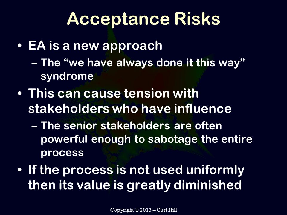 Acceptance Risks EA is a new approach –The we have always done it this way syndrome This can cause tension with stakeholders who have influence –The senior stakeholders are often powerful enough to sabotage the entire process If the process is not used uniformly then its value is greatly diminished Copyright © 2013 – Curt Hill