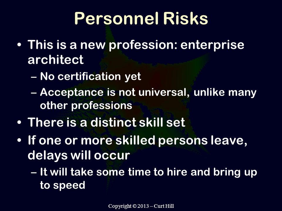 Personnel Risks This is a new profession: enterprise architect –No certification yet –Acceptance is not universal, unlike many other professions There is a distinct skill set If one or more skilled persons leave, delays will occur –It will take some time to hire and bring up to speed Copyright © 2013 – Curt Hill