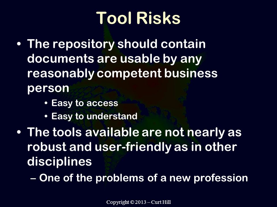 Tool Risks The repository should contain documents are usable by any reasonably competent business person Easy to access Easy to understand The tools available are not nearly as robust and user-friendly as in other disciplines –One of the problems of a new profession Copyright © 2013 – Curt Hill