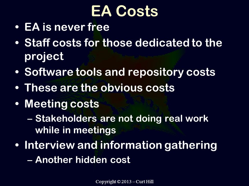 EA Costs EA is never free Staff costs for those dedicated to the project Software tools and repository costs These are the obvious costs Meeting costs –Stakeholders are not doing real work while in meetings Interview and information gathering –Another hidden cost Copyright © 2013 – Curt Hill