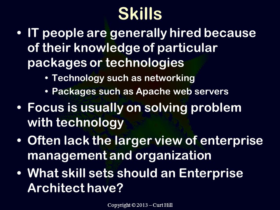 Skills IT people are generally hired because of their knowledge of particular packages or technologies Technology such as networking Packages such as Apache web servers Focus is usually on solving problem with technology Often lack the larger view of enterprise management and organization What skill sets should an Enterprise Architect have.