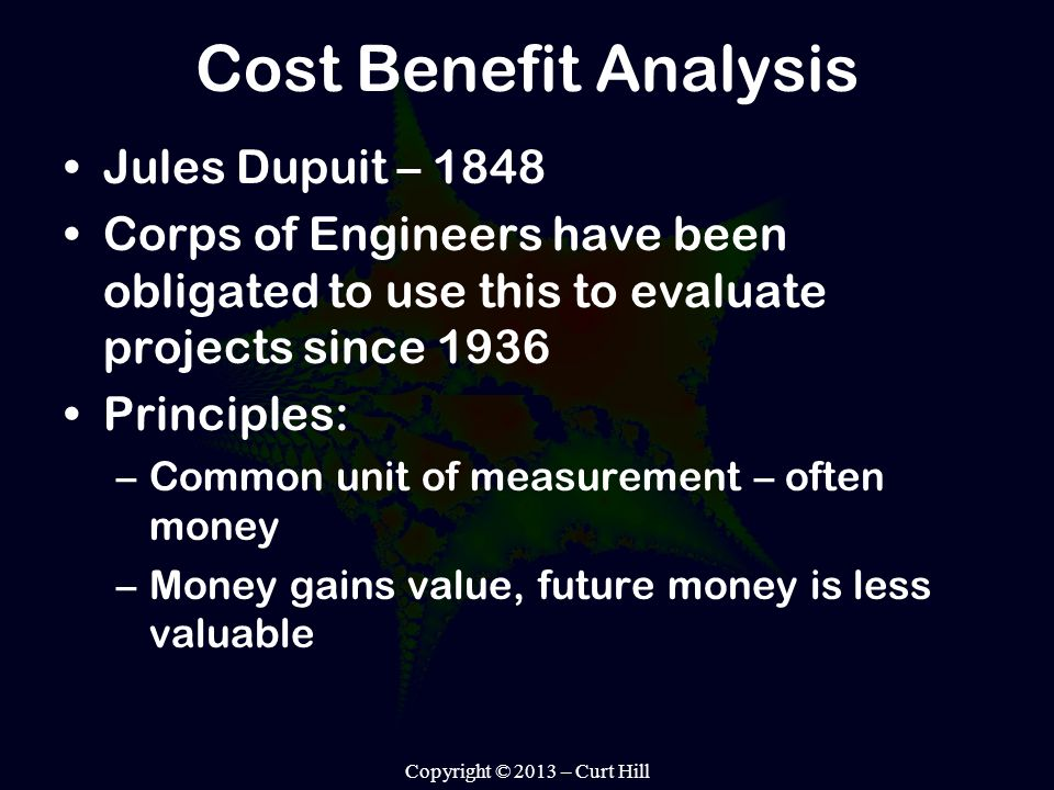 Cost Benefit Analysis Jules Dupuit – 1848 Corps of Engineers have been obligated to use this to evaluate projects since 1936 Principles: –Common unit of measurement – often money –Money gains value, future money is less valuable Copyright © 2013 – Curt Hill