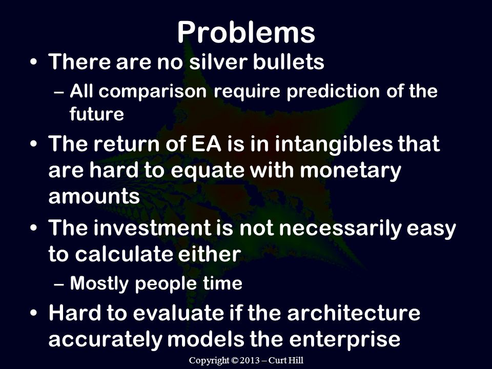 Problems There are no silver bullets –All comparison require prediction of the future The return of EA is in intangibles that are hard to equate with monetary amounts The investment is not necessarily easy to calculate either –Mostly people time Hard to evaluate if the architecture accurately models the enterprise Copyright © 2013 – Curt Hill