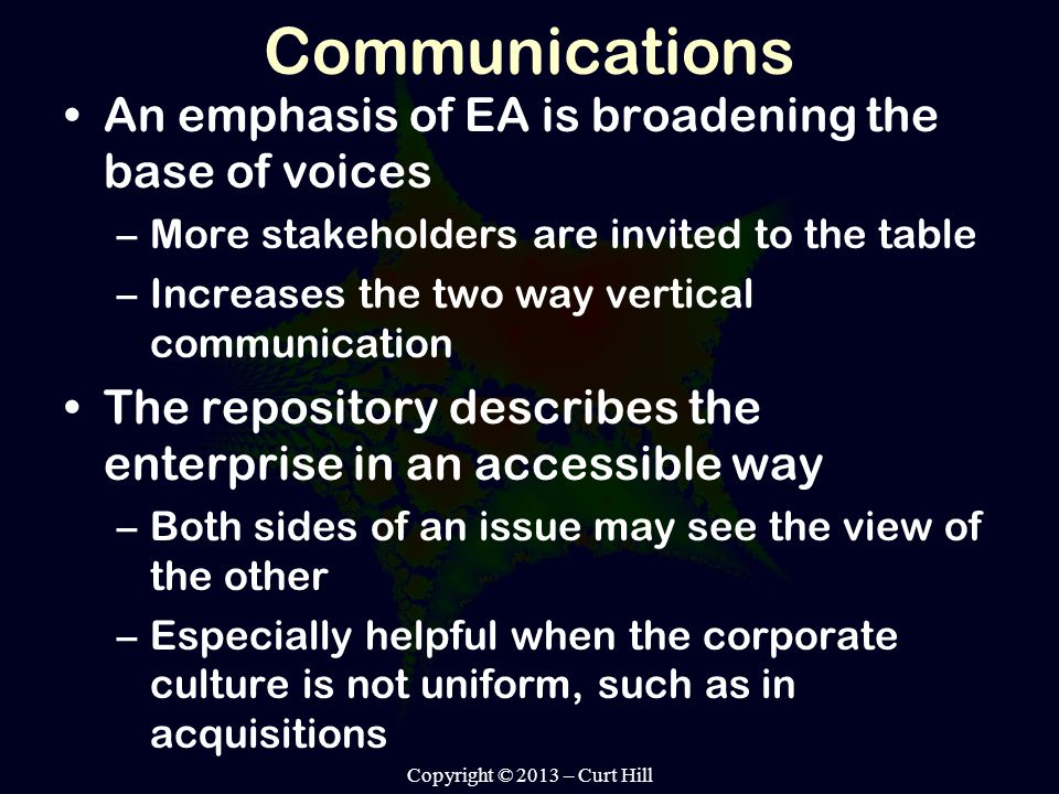 Communications An emphasis of EA is broadening the base of voices –More stakeholders are invited to the table –Increases the two way vertical communication The repository describes the enterprise in an accessible way –Both sides of an issue may see the view of the other –Especially helpful when the corporate culture is not uniform, such as in acquisitions Copyright © 2013 – Curt Hill