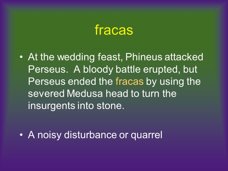 fracas At the wedding feast, Phineus attacked Perseus. A bloody battle erupted, but Perseus ended the fracas by using the severed Medusa head to turn