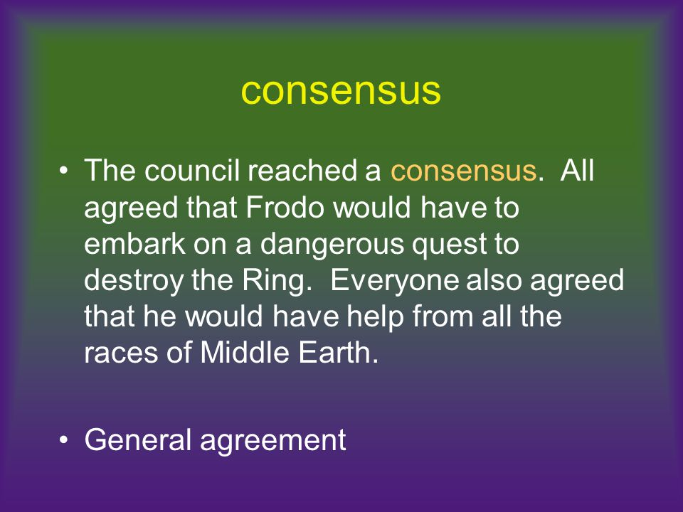 consensus The council reached a consensus. All agreed that Frodo would have to embark on a dangerous quest to destroy the Ring. Everyone also agreed t