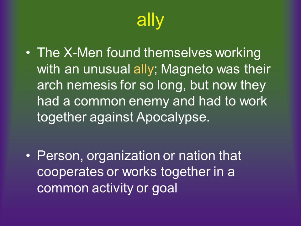 ally The X-Men found themselves working with an unusual ally; Magneto was their arch nemesis for so long, but now they had a common enemy and had to w