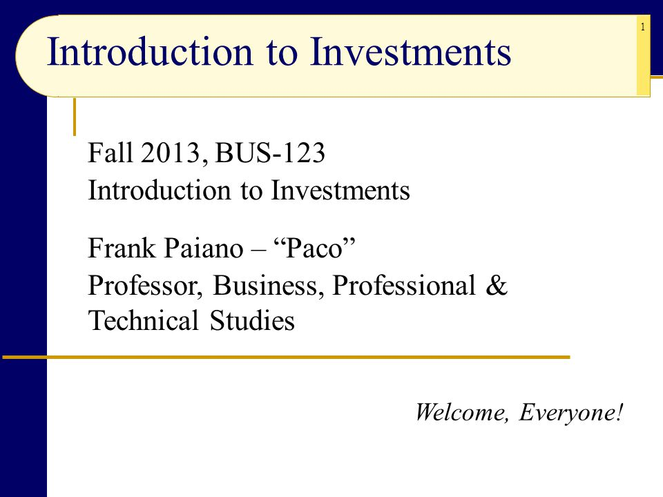 """1 Fall 2013, BUS-123 Introduction to Investments Frank Paiano – """"Paco"""" Professor, Business, Professional & Technical Studies Introduction to Investmen"""