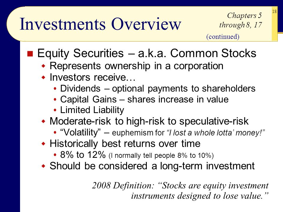 18 Investments Overview Equity Securities – a.k.a. Common Stocks  Represents ownership in a corporation  Investors receive…  Dividends – optional p