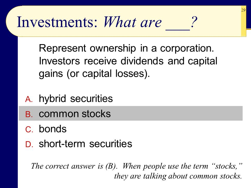 29 Investments: What are ___? Represent ownership in a corporation. Investors receive dividends and capital gains (or capital losses). A. hybrid secur