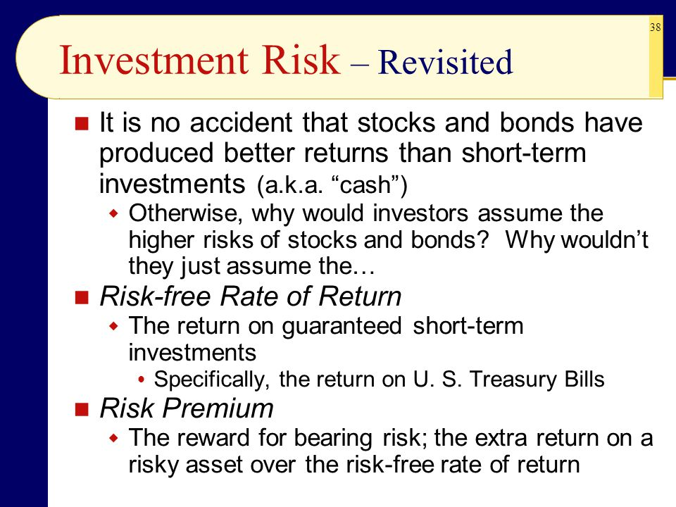 """38 Investment Risk – Revisited It is no accident that stocks and bonds have produced better returns than short-term investments (a.k.a. """"cash"""")  Othe"""