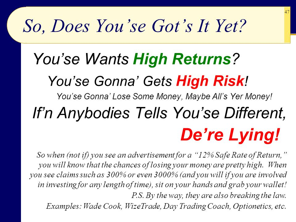 47 So, Does You'se Got's It Yet? You'se Wants High Returns? You'se Gonna' Gets High Risk ! You'se Gonna' Lose Some Money, Maybe All's Yer Money! If'n