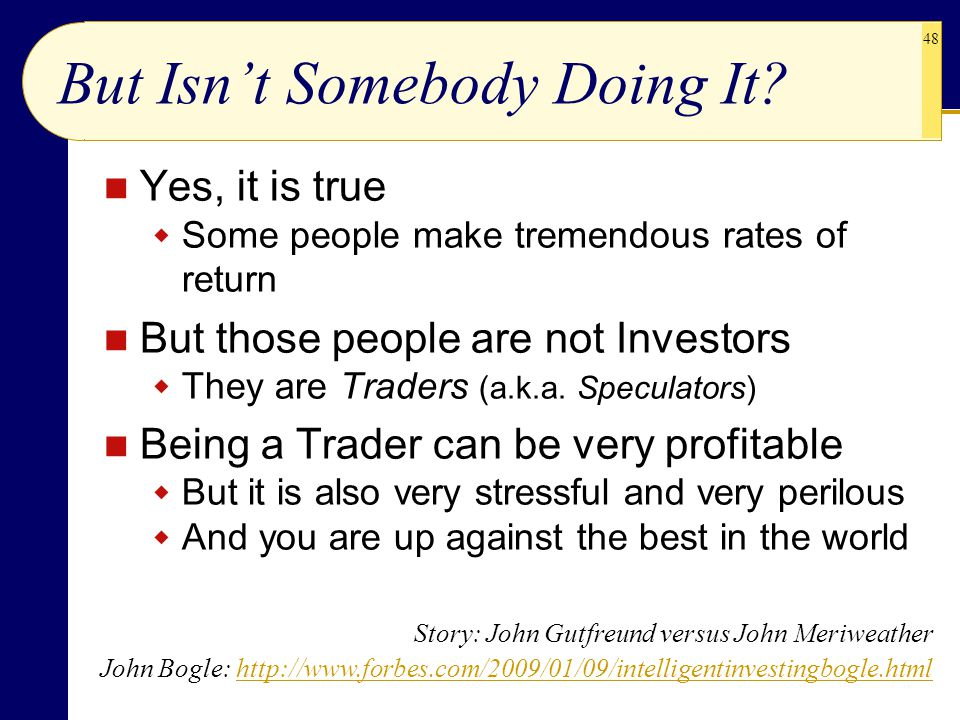 48 But Isn't Somebody Doing It? Yes, it is true  Some people make tremendous rates of return But those people are not Investors  They are Traders (a