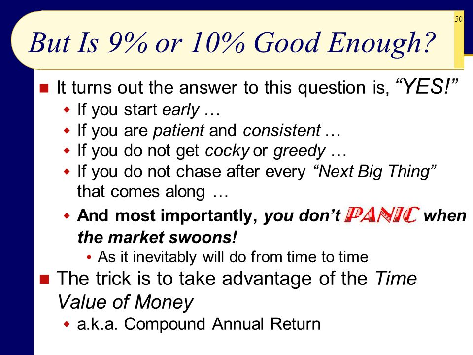 """50 But Is 9% or 10% Good Enough? It turns out the answer to this question is, """"YES!""""  If you start early …  If you are patient and consistent …  If"""