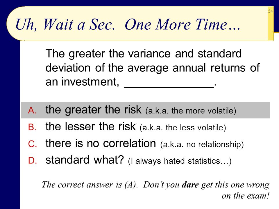 54 Uh, Wait a Sec. One More Time… The greater the variance and standard deviation of the average annual returns of an investment, ______________. A. t