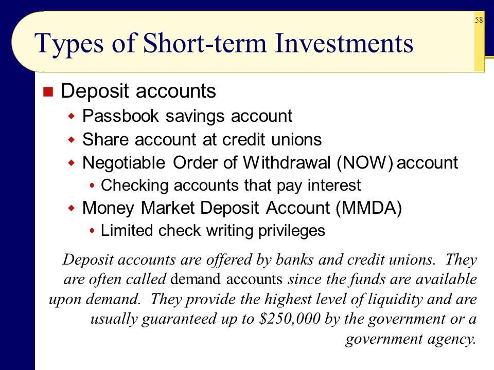 58 Types of Short-term Investments Deposit accounts  Passbook savings account  Share account at credit unions  Negotiable Order of Withdrawal (NOW)