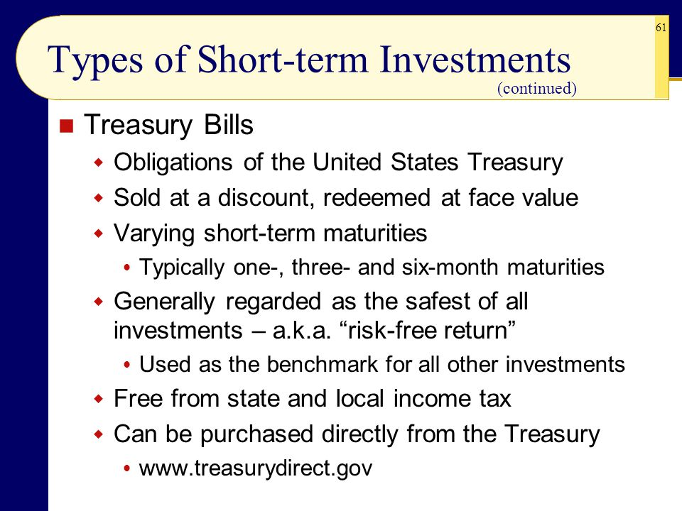 61 Types of Short-term Investments Treasury Bills  Obligations of the United States Treasury  Sold at a discount, redeemed at face value  Varying s