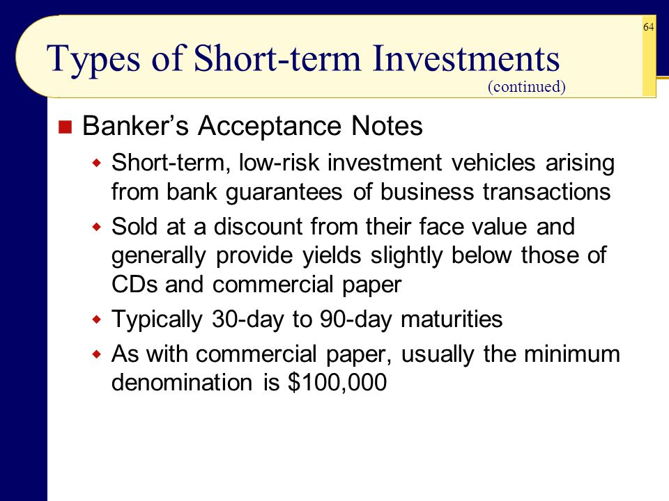 64 Types of Short-term Investments Banker's Acceptance Notes  Short-term, low-risk investment vehicles arising from bank guarantees of business trans