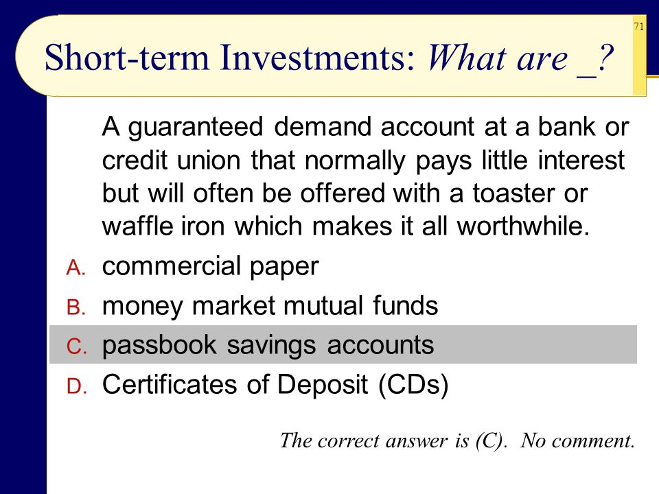71 Short-term Investments: What are _? A guaranteed demand account at a bank or credit union that normally pays little interest but will often be offe