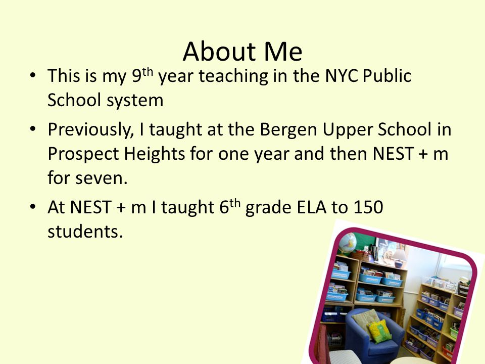 About Me This is my 9 th year teaching in the NYC Public School system Previously, I taught at the Bergen Upper School in Prospect Heights for one year and then NEST + m for seven.