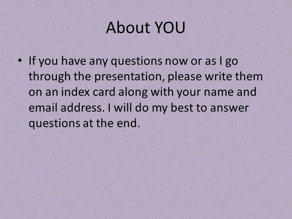 About YOU If you have any questions now or as I go through the presentation, please write them on an index card along with your name and email address.