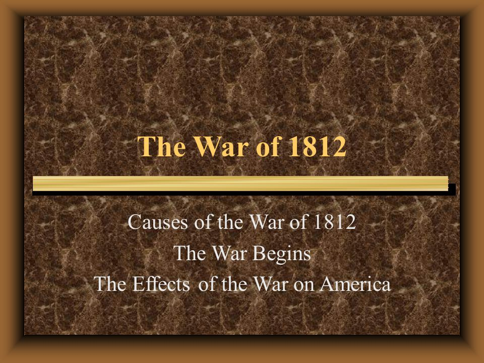 The War of 1812 Causes of the War of 1812 The War Begins The Effects of the War on America