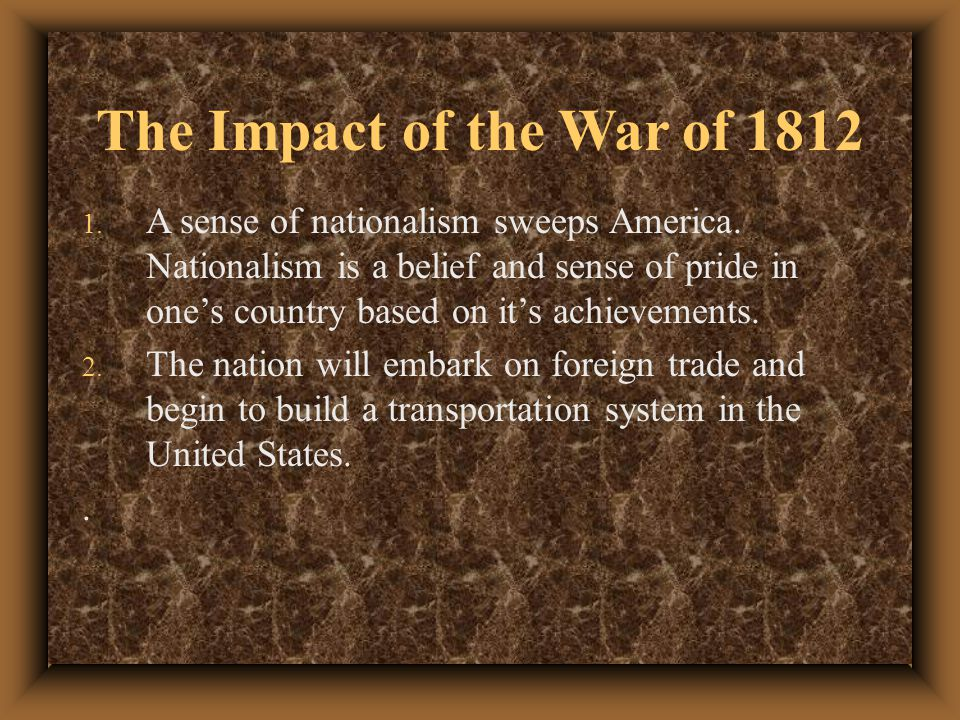 The Impact of the War of 1812 1.A sense of nationalism sweeps America.