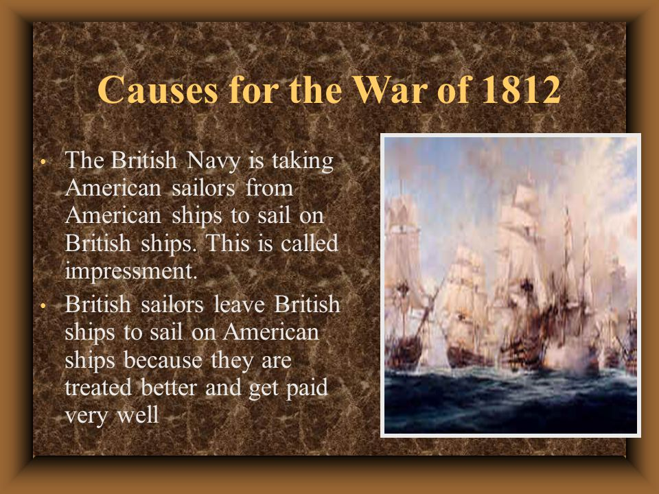 Causes for the War of 1812 The British Navy is taking American sailors from American ships to sail on British ships.