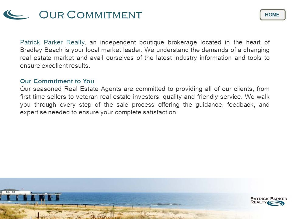 Our Commitment HOME Patrick Parker Realty, an independent boutique brokerage located in the heart of Bradley Beach is your local market leader.