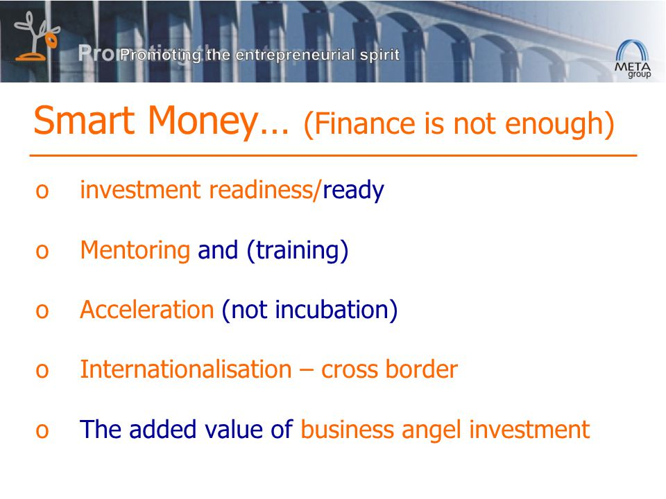 Smart Money… (Finance is not enough) oinvestment readiness/ready oMentoring and (training) oAcceleration (not incubation) oInternationalisation – cross border oThe added value of business angel investment