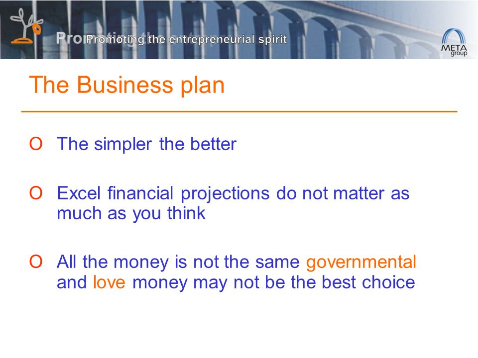 The Business plan OThe simpler the better OExcel financial projections do not matter as much as you think OAll the money is not the same governmental and love money may not be the best choice