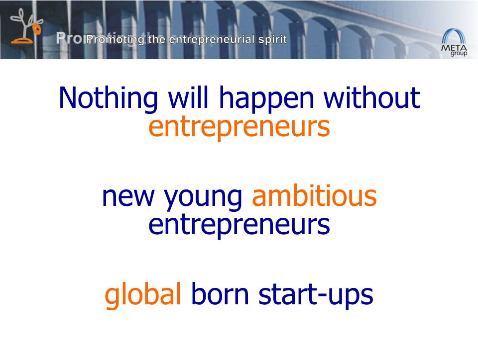 Nothing will happen without entrepreneurs new young ambitious entrepreneurs global born start-ups