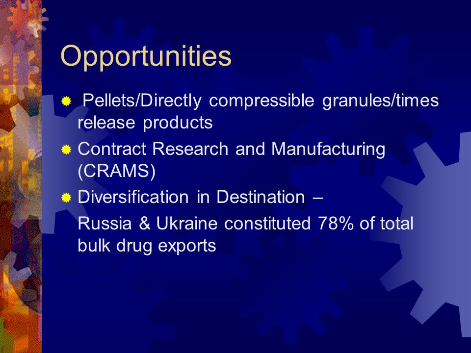 Opportunities  Pellets/Directly compressible granules/times release products  Contract Research and Manufacturing (CRAMS)  Diversification in Destination – Russia & Ukraine constituted 78% of total bulk drug exports