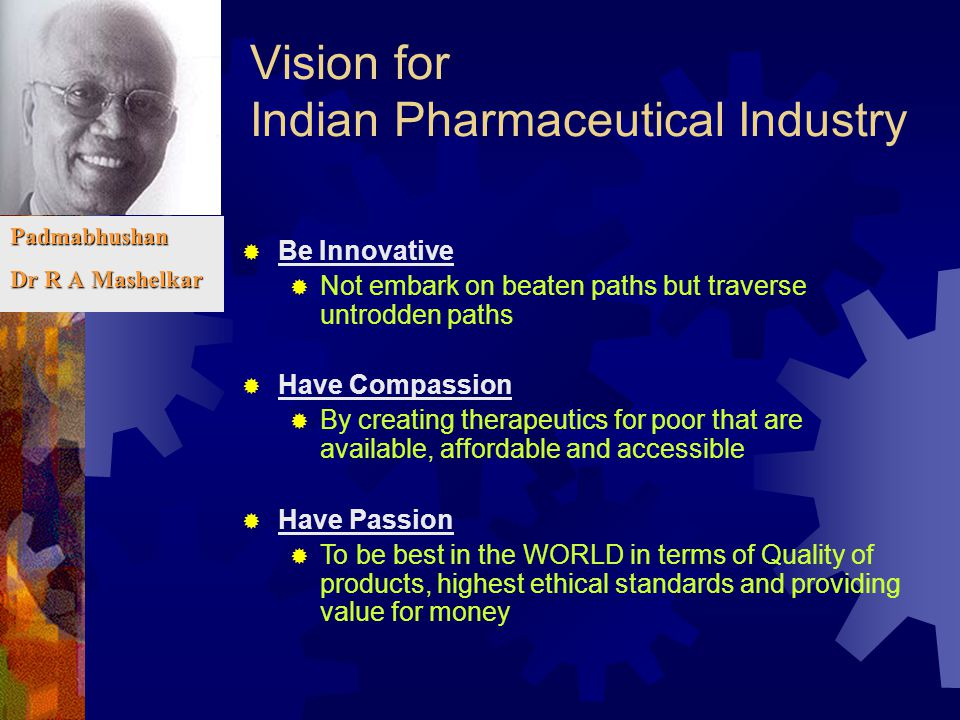 Vision for Indian Pharmaceutical Industry Padmabhushan Dr R A Mashelkar  Be Innovative  Not embark on beaten paths but traverse untrodden paths  Ha