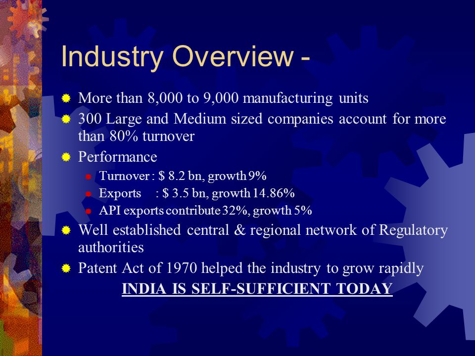 Industry Overview -  More than 8,000 to 9,000 manufacturing units  300 Large and Medium sized companies account for more than 80% turnover  Perform