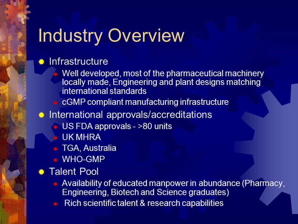 Industry Overview  Infrastructure  Well developed, most of the pharmaceutical machinery locally made, Engineering and plant designs matching international standards  cGMP compliant manufacturing infrastructure  International approvals/accreditations  US FDA approvals - >80 units  UK MHRA  TGA, Australia  WHO-GMP  Talent Pool  Availability of educated manpower in abundance (Pharmacy, Engineering, Biotech and Science graduates)  Rich scientific talent & research capabilities