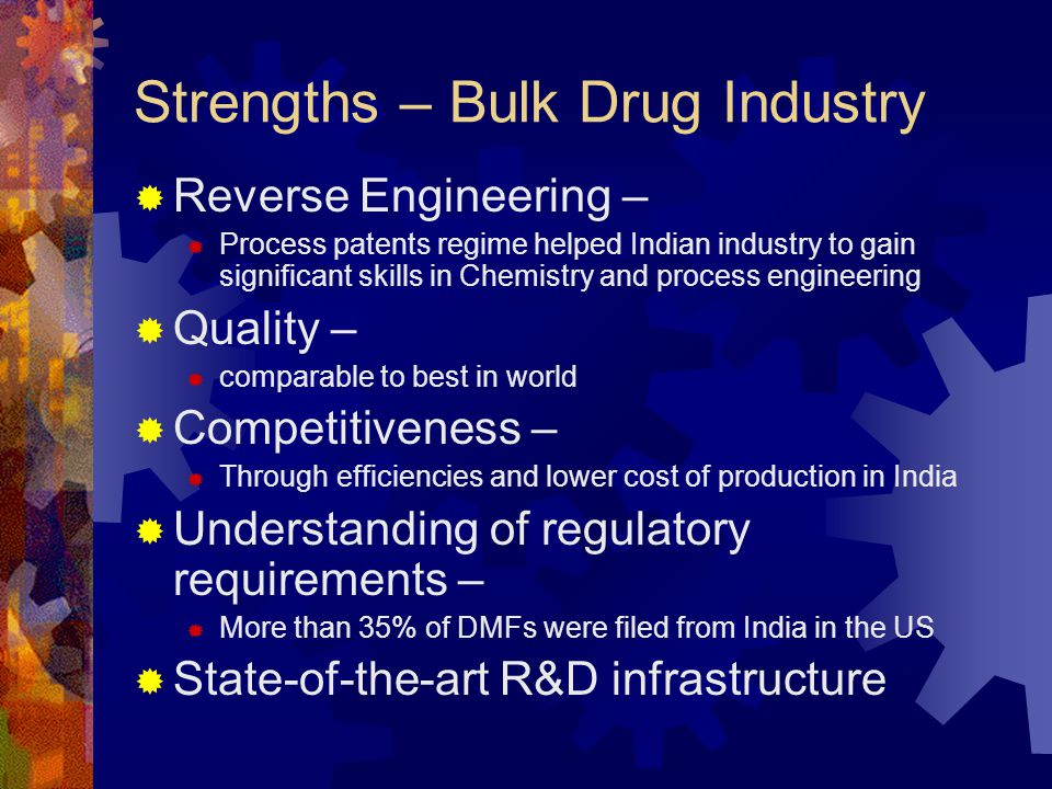 Strengths – Bulk Drug Industry  Reverse Engineering –  Process patents regime helped Indian industry to gain significant skills in Chemistry and pro