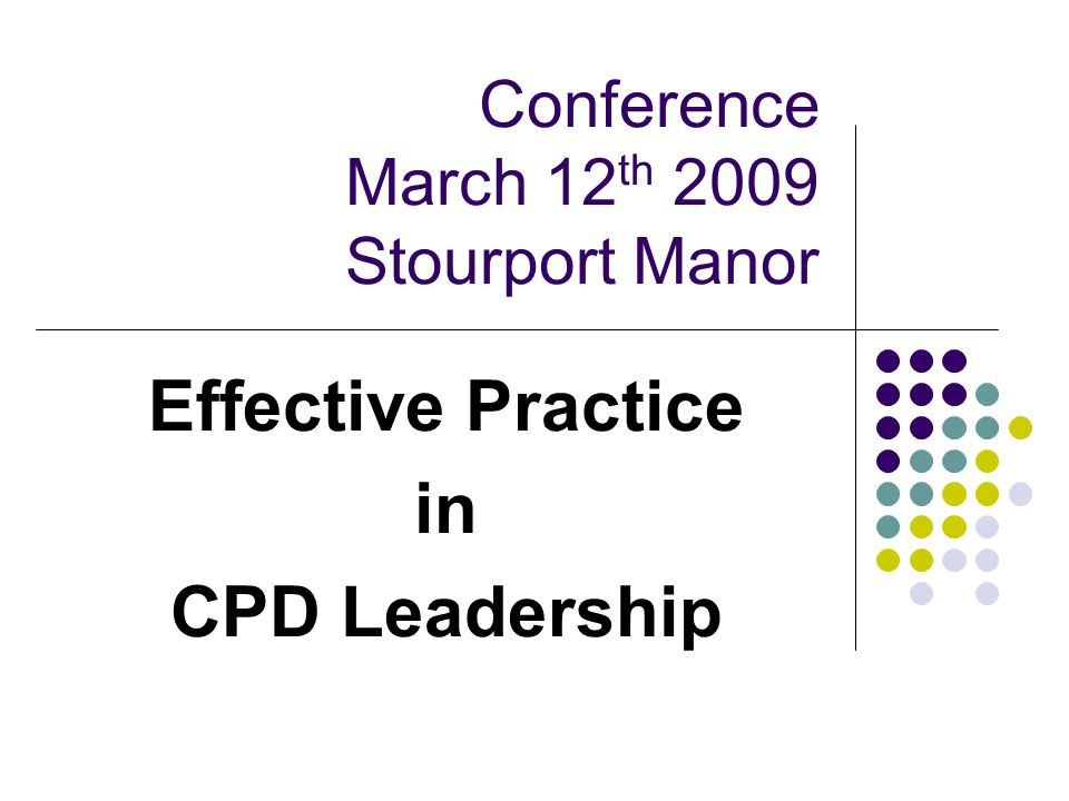 Conference March 12 th 2009 Stourport Manor Effective Practice in CPD Leadership