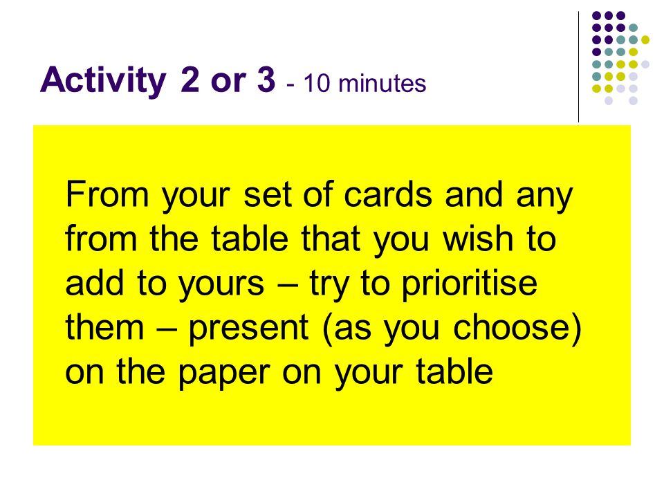 Activity 2 or 3 - 10 minutes From your set of cards and any from the table that you wish to add to yours – try to prioritise them – present (as you choose) on the paper on your table