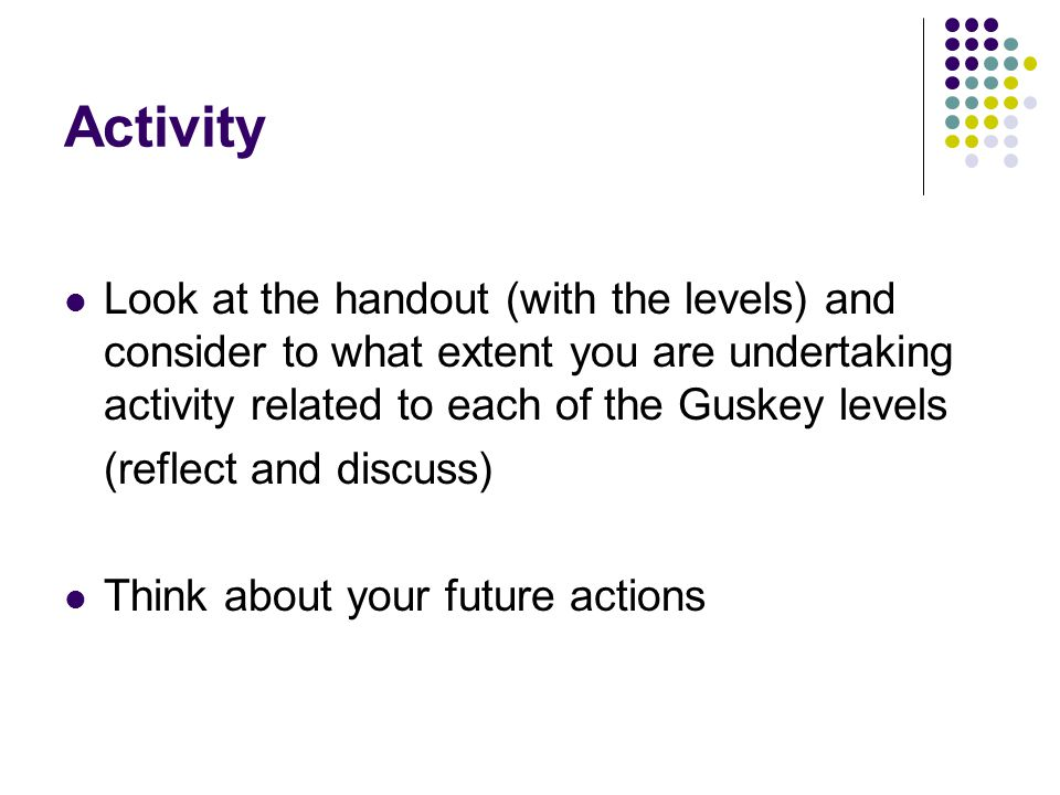 Activity Look at the handout (with the levels) and consider to what extent you are undertaking activity related to each of the Guskey levels (reflect and discuss) Think about your future actions