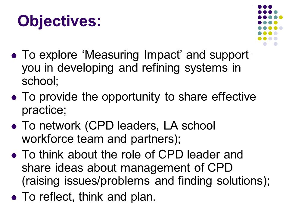 Objectives: To explore 'Measuring Impact' and support you in developing and refining systems in school; To provide the opportunity to share effective practice; To network (CPD leaders, LA school workforce team and partners); To think about the role of CPD leader and share ideas about management of CPD (raising issues/problems and finding solutions); To reflect, think and plan.