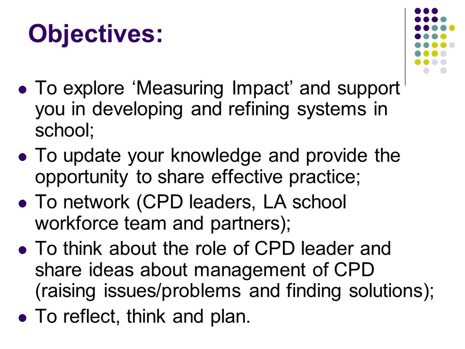 Objectives: To explore 'Measuring Impact' and support you in developing and refining systems in school; To update your knowledge and provide the opportunity to share effective practice; To network (CPD leaders, LA school workforce team and partners); To think about the role of CPD leader and share ideas about management of CPD (raising issues/problems and finding solutions); To reflect, think and plan.