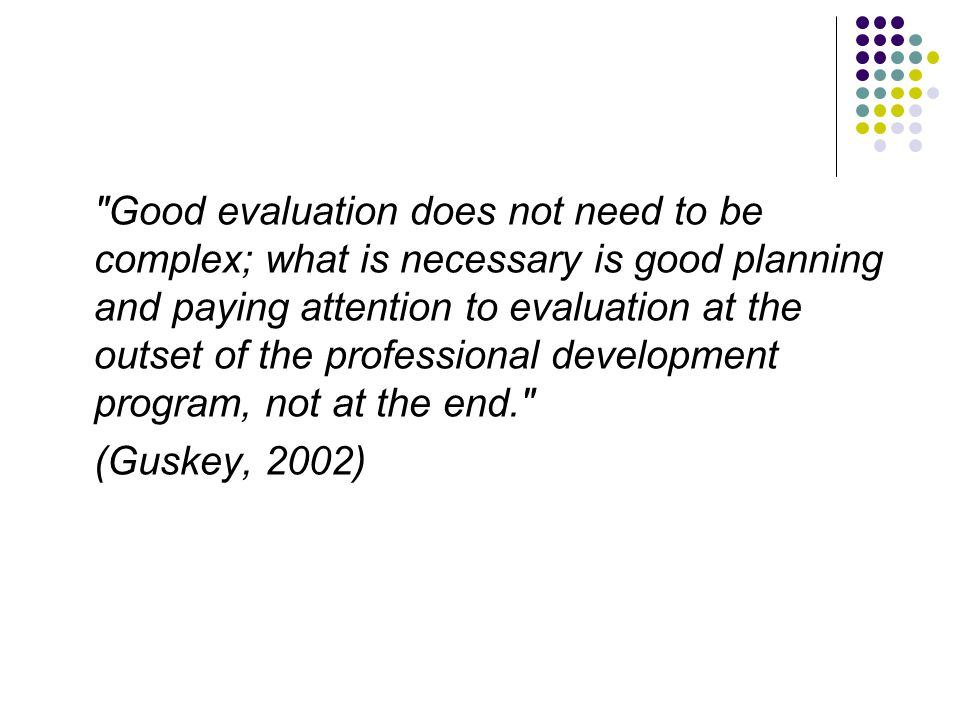 Good evaluation does not need to be complex; what is necessary is good planning and paying attention to evaluation at the outset of the professional development program, not at the end. (Guskey, 2002)