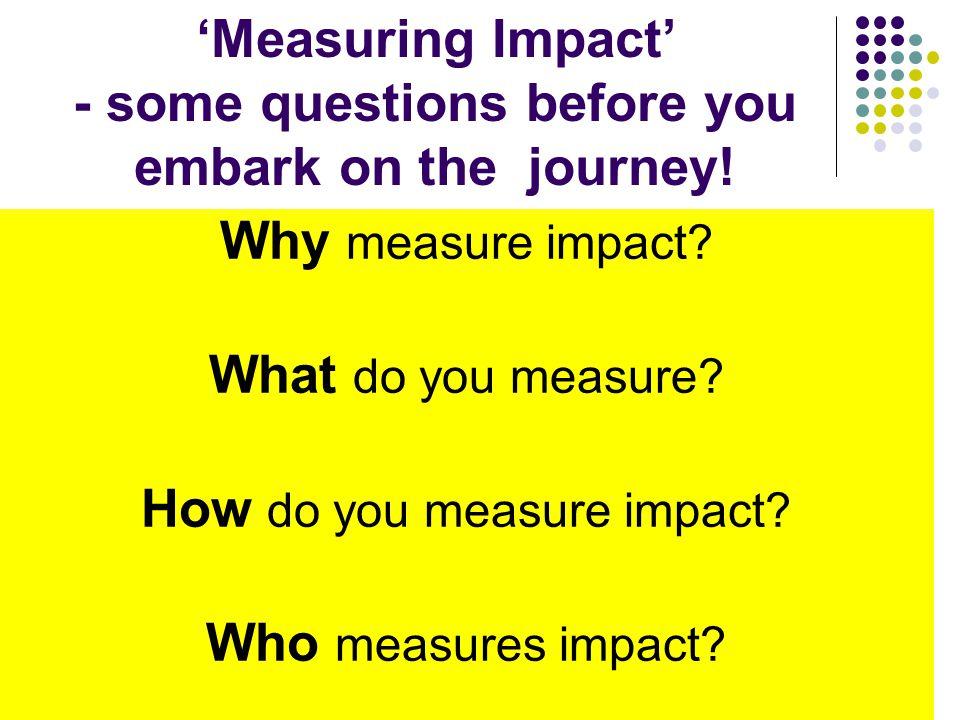 Why measure impact. What do you measure. How do you measure impact.